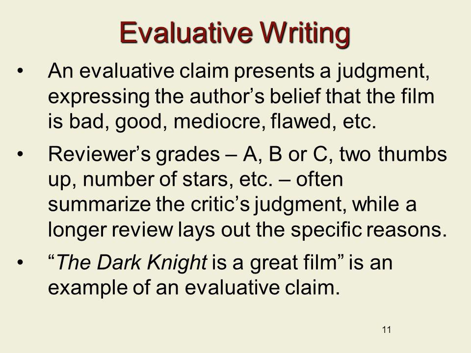 11 Evaluative Writing An evaluative claim presents a judgment, expressing the authors belief that the film is bad, good, mediocre, flawed, etc. Review