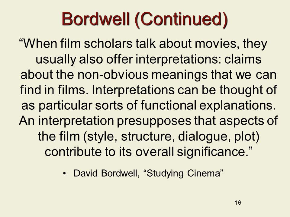 16 Bordwell (Continued) When film scholars talk about movies, they usually also offer interpretations: claims about the non-obvious meanings that we c