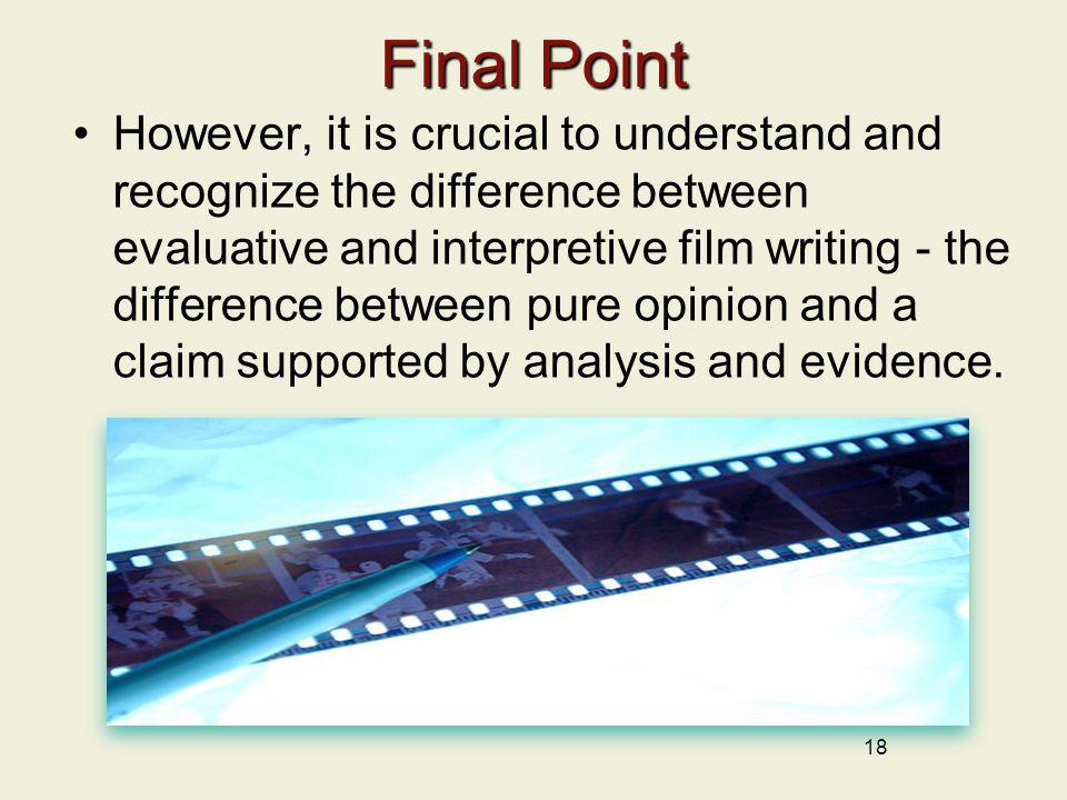 18 Final Point However, it is crucial to understand and recognize the difference between evaluative and interpretive film writing - the difference bet