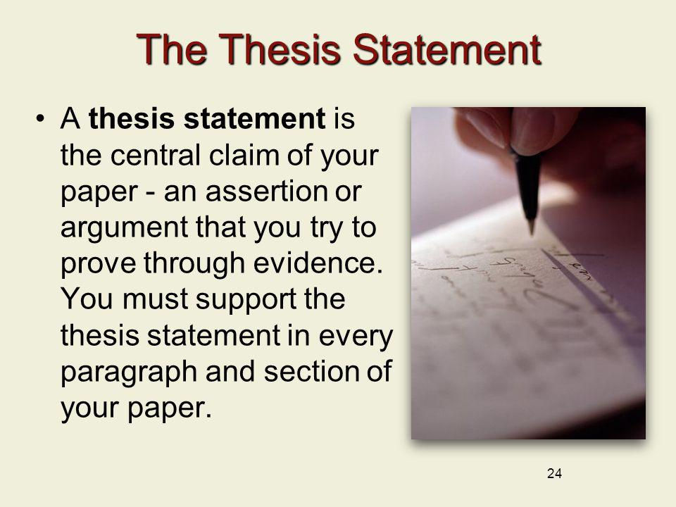 24 The Thesis Statement A thesis statement is the central claim of your paper - an assertion or argument that you try to prove through evidence. You m