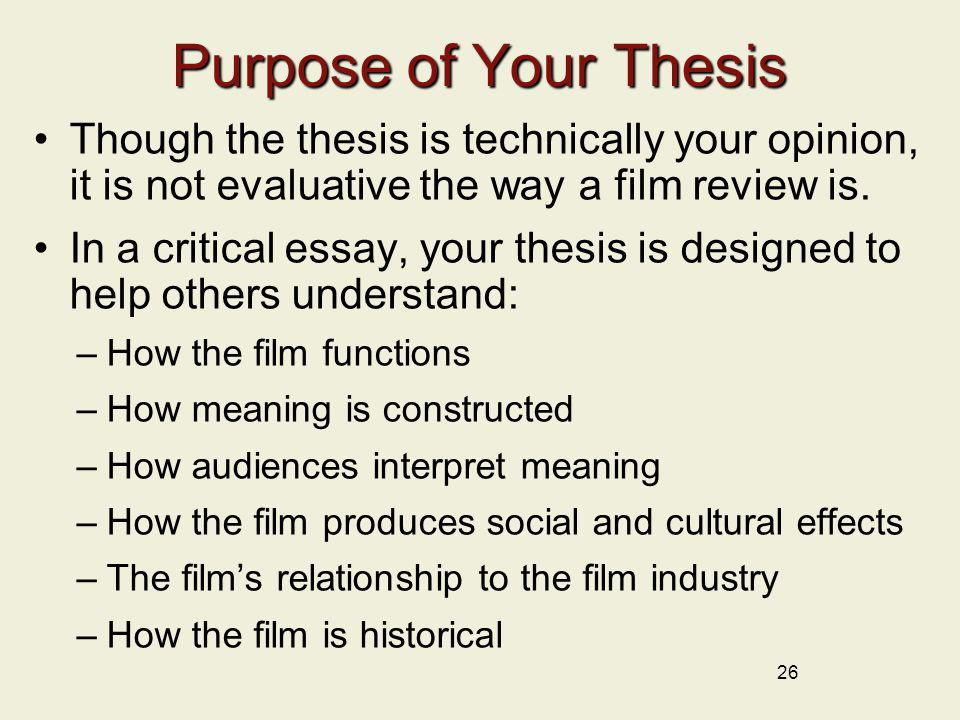 26 Purpose of Your Thesis Though the thesis is technically your opinion, it is not evaluative the way a film review is. In a critical essay, your thes