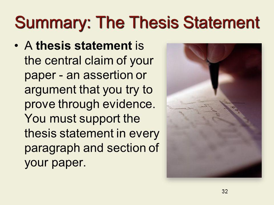 32 Summary: The Thesis Statement A thesis statement is the central claim of your paper - an assertion or argument that you try to prove through eviden