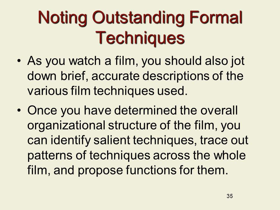 35 Noting Outstanding Formal Techniques As you watch a film, you should also jot down brief, accurate descriptions of the various film techniques used