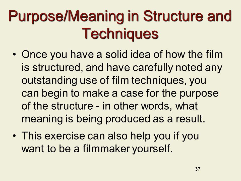 37 Purpose/Meaning in Structure and Techniques OOnce you have a solid idea of how the film is structured, and have carefully noted any outstanding use