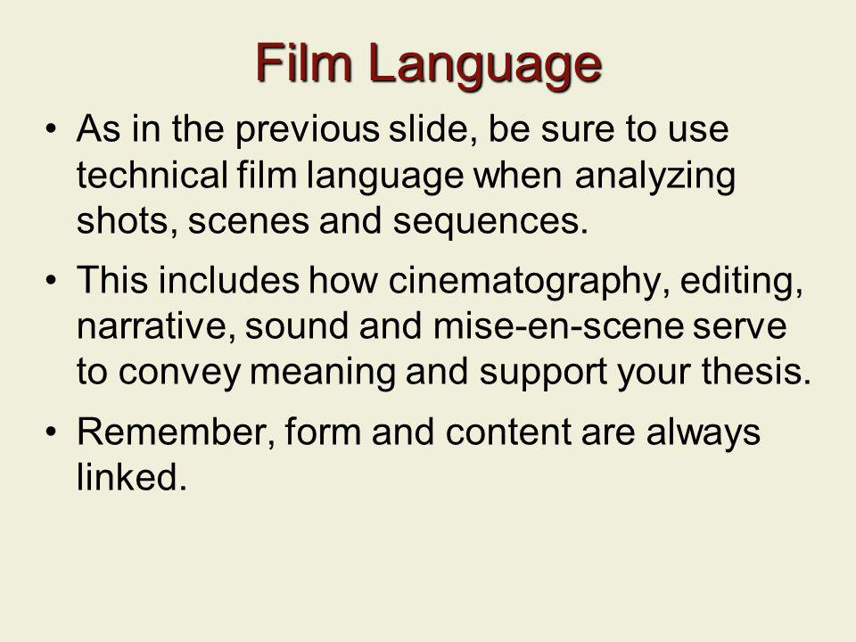 Film Language As in the previous slide, be sure to use technical film language when analyzing shots, scenes and sequences. This includes how cinematog