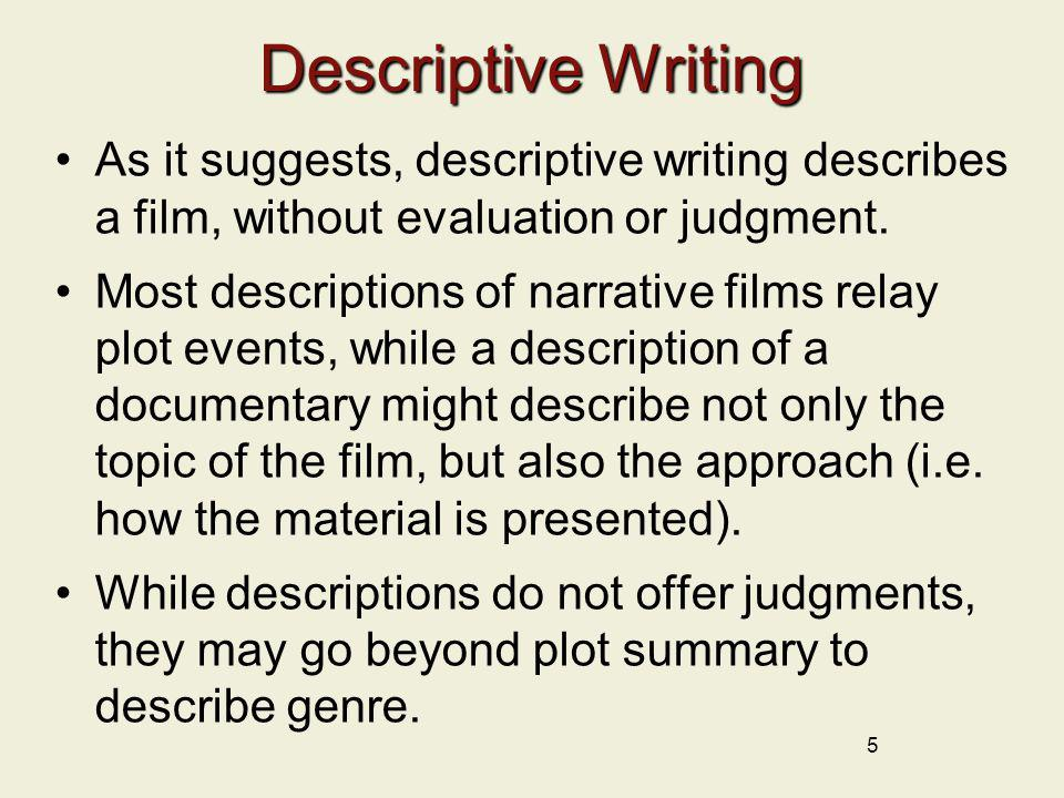 5 Descriptive Writing As it suggests, descriptive writing describes a film, without evaluation or judgment. Most descriptions of narrative films relay