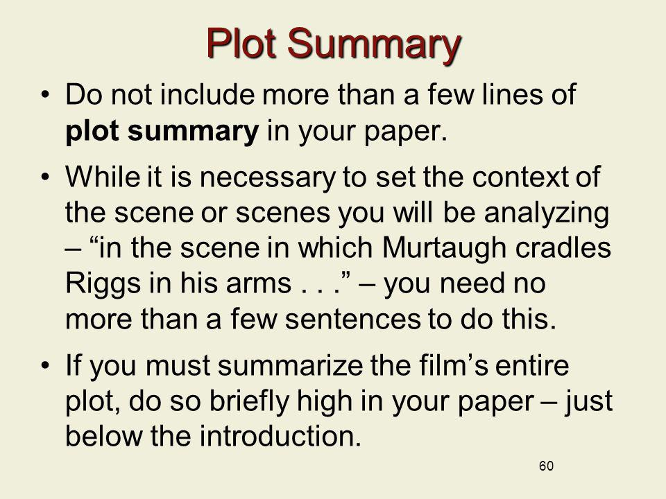 60 Plot Summary Do not include more than a few lines of plot summary in your paper. While it is necessary to set the context of the scene or scenes yo