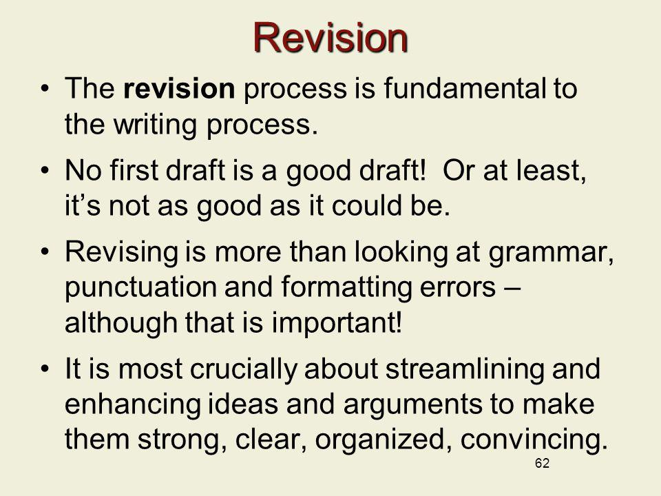 62 Revision The revision process is fundamental to the writing process. No first draft is a good draft! Or at least, its not as good as it could be. R
