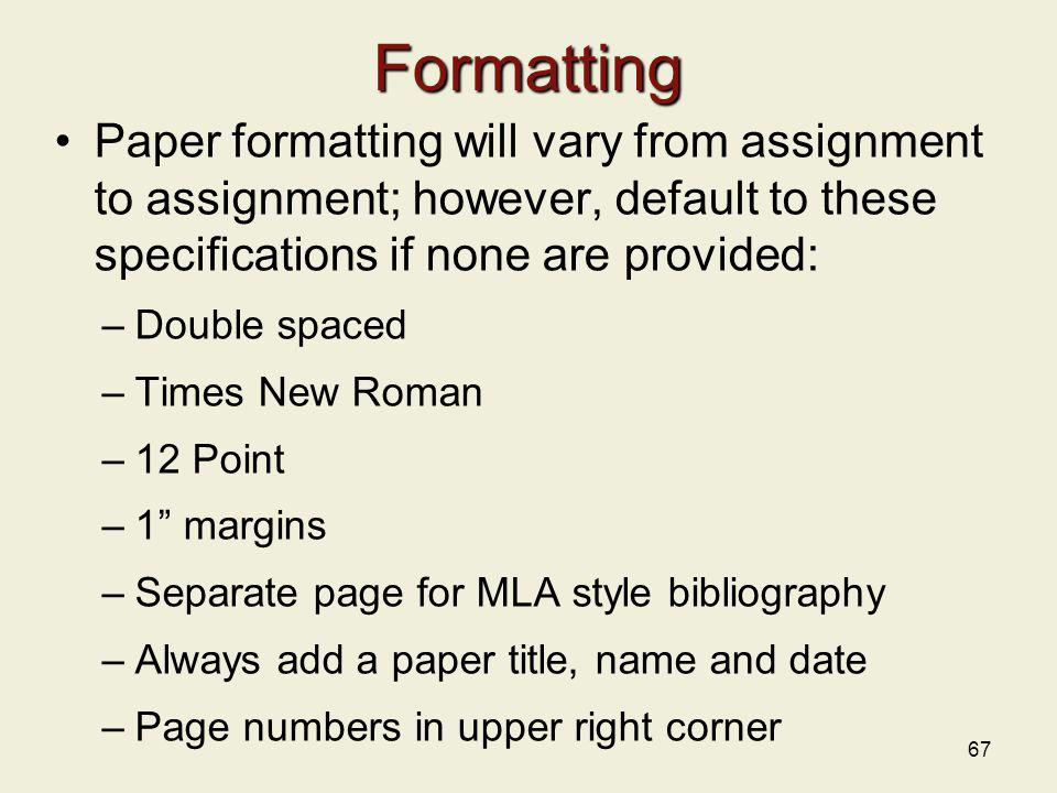 67 Formatting Paper formatting will vary from assignment to assignment; however, default to these specifications if none are provided: –Double spaced