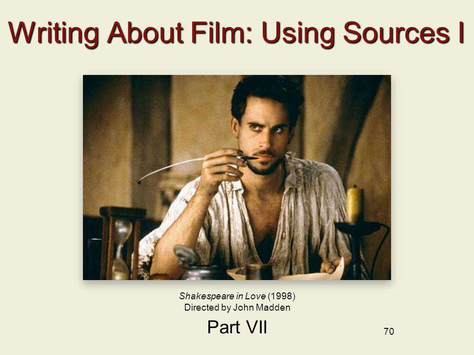 70 Writing About Film: Using Sources I Part VII Shakespeare in Love (1998) Directed by John Madden