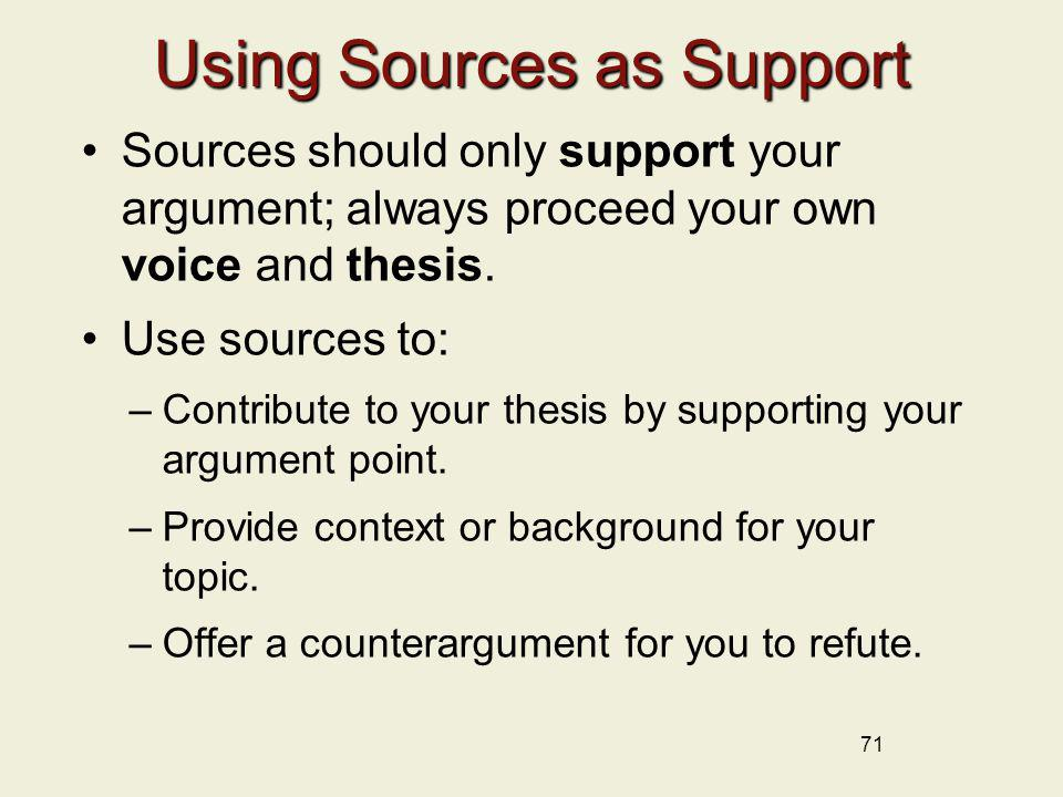 71 Using Sources as Support Sources should only support your argument; always proceed your own voice and thesis. Use sources to: –Contribute to your t