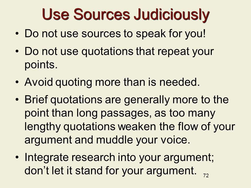 72 Use Sources Judiciously Do not use sources to speak for you! Do not use quotations that repeat your points. Avoid quoting more than is needed. Brie