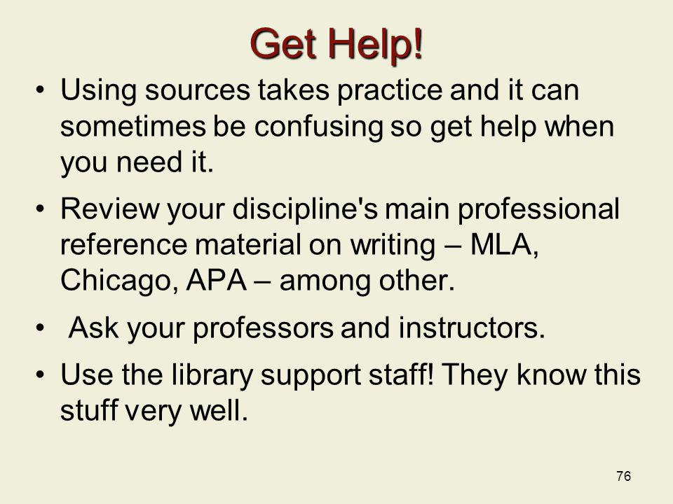 76 Get Help! Using sources takes practice and it can sometimes be confusing so get help when you need it. Review your discipline's main professional r