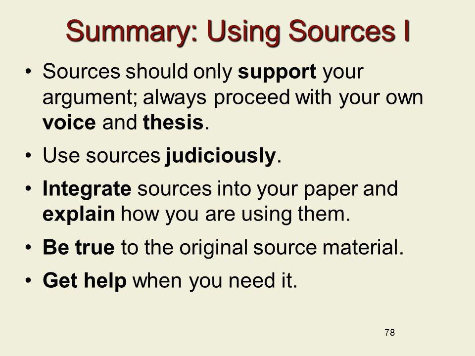 78 Summary: Using Sources I Sources should only support your argument; always proceed with your own voice and thesis. Use sources judiciously. Integra