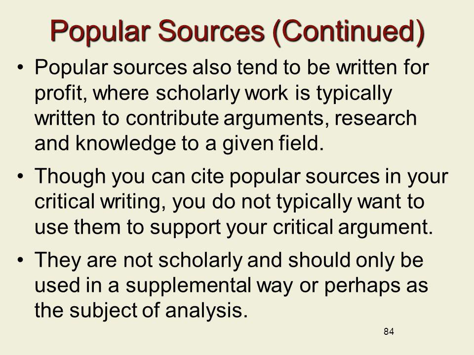 84 Popular Sources (Continued) Popular sources also tend to be written for profit, where scholarly work is typically written to contribute arguments,