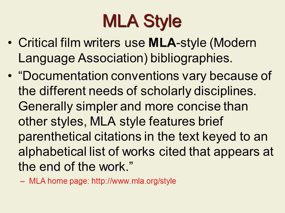 MLA Style Critical film writers use MLA-style (Modern Language Association) bibliographies. Documentation conventions vary because of the different ne