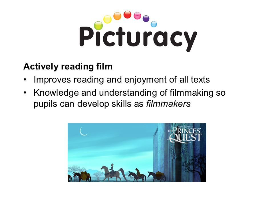 Actively reading film Improves reading and enjoyment of all texts Knowledge and understanding of filmmaking so pupils can develop skills as filmmakers