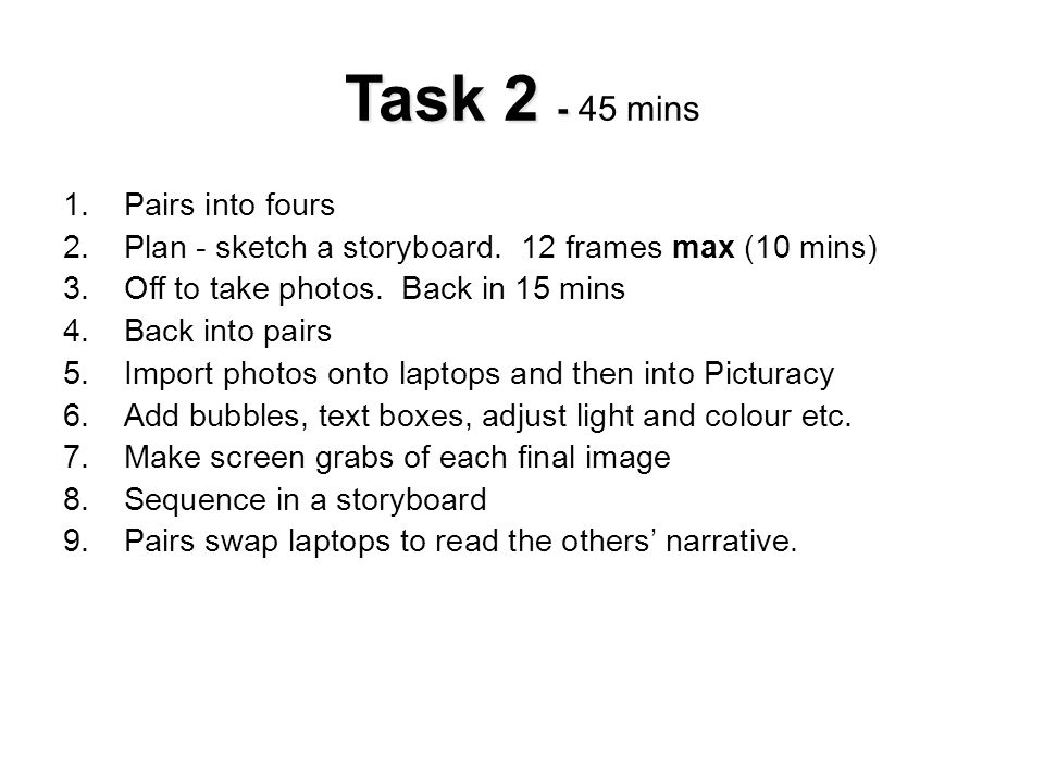 Task 2 - Task 2 - 45 mins 1.Pairs into fours 2.Plan - sketch a storyboard. 12 frames max (10 mins) 3.Off to take photos. Back in 15 mins 4.Back into p