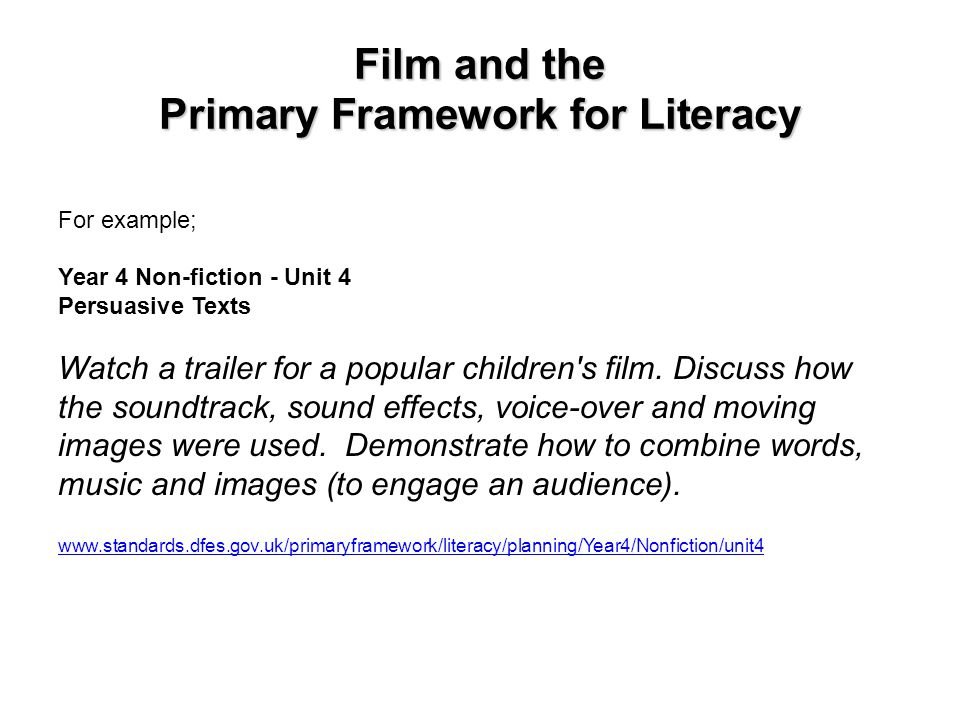 Film and the Primary Framework for Literacy For example; Year 4 Non-fiction - Unit 4 Persuasive Texts Watch a trailer for a popular children's film. D