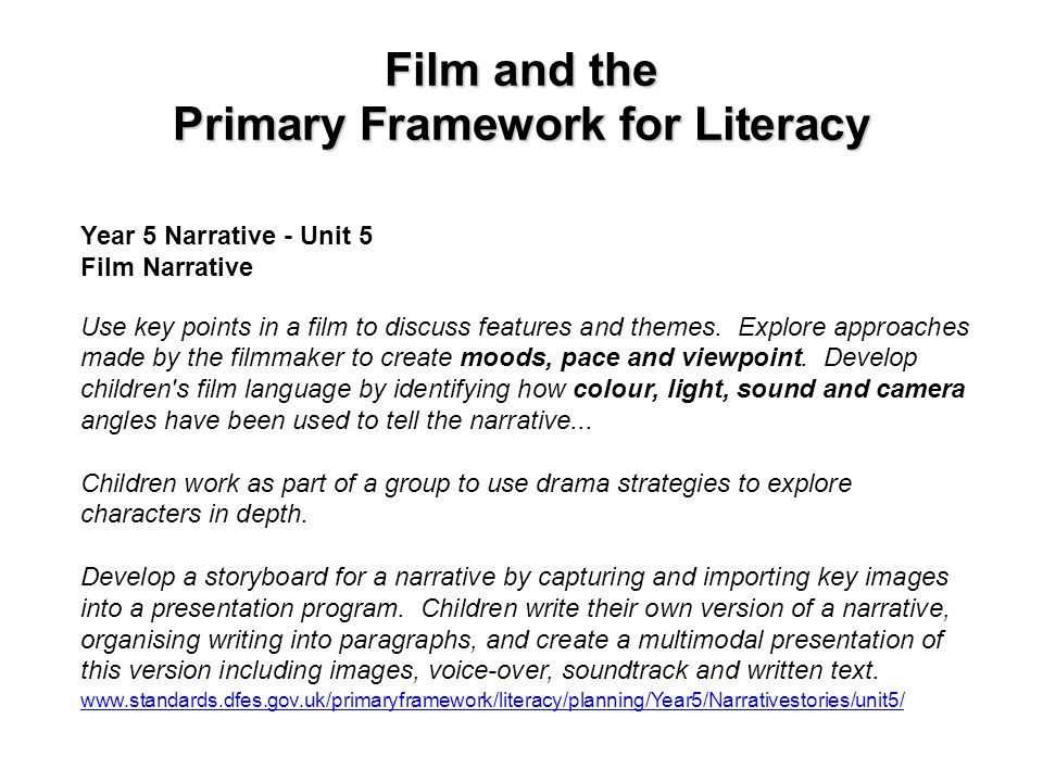 Film and the Primary Framework for Literacy Year 5 Narrative - Unit 5 Film Narrative Use key points in a film to discuss features and themes. Explore
