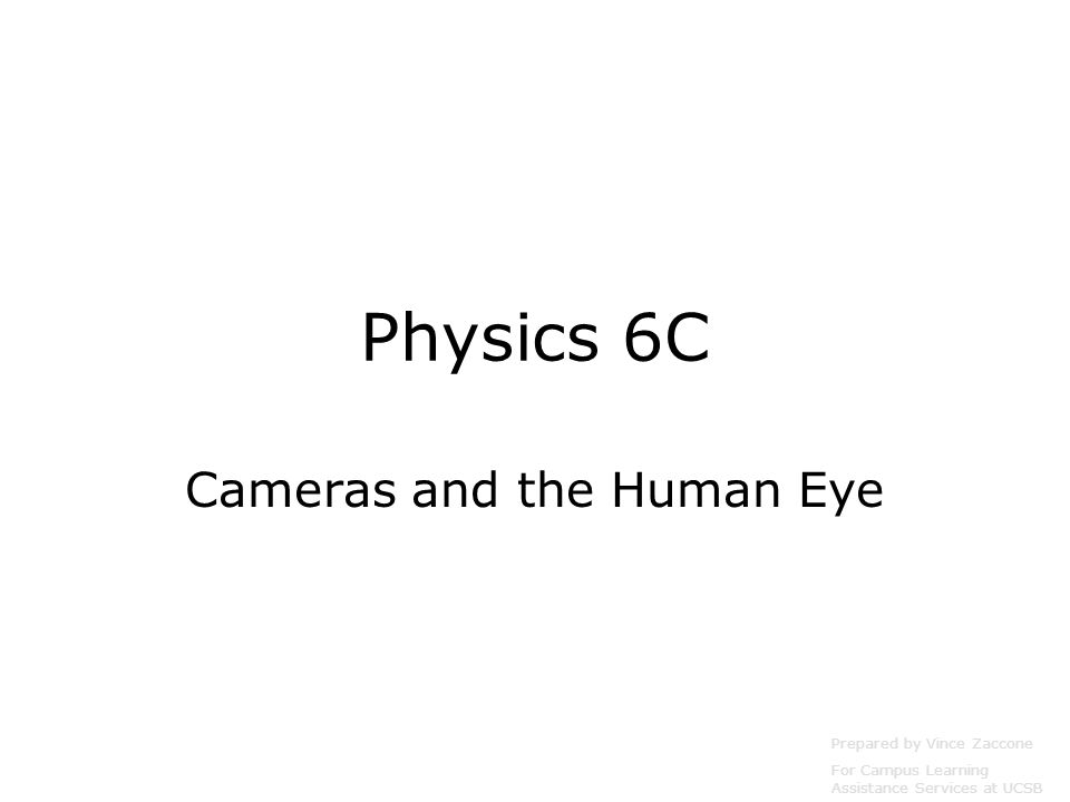 Physics 6C Cameras and the Human Eye Prepared by Vince Zaccone For Campus Learning Assistance Services at UCSB