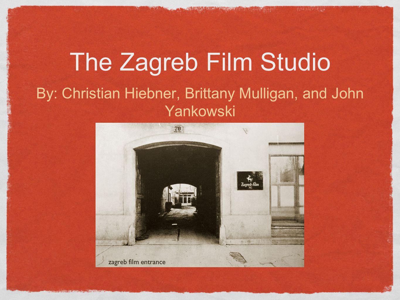 The Zagreb Film Studio By: Christian Hiebner, Brittany Mulligan, and John Yankowski