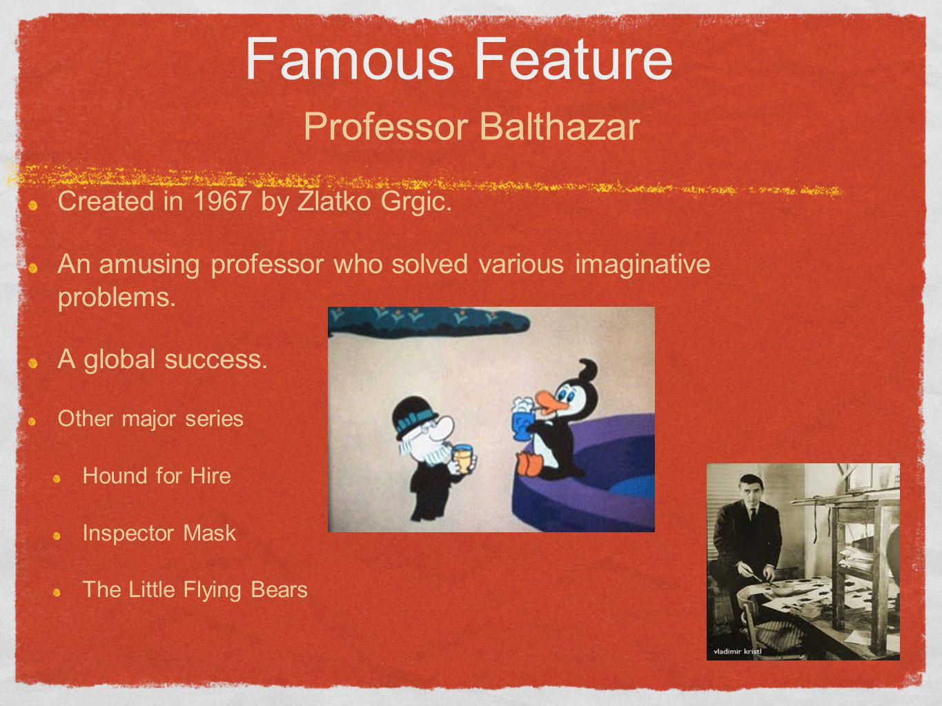 Famous Feature Created in 1967 by Zlatko Grgic. An amusing professor who solved various imaginative problems. A global success. Other major series Hou