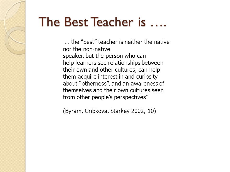 The Best Teacher is …. … the best teacher is neither the native nor the non-native speaker, but the person who can help learners see relationships bet