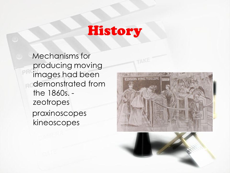 History Mechanisms for producing moving images had been demonstrated from the 1860s. - zeotropes praxinoscopes kineoscopes Mechanisms for producing mo