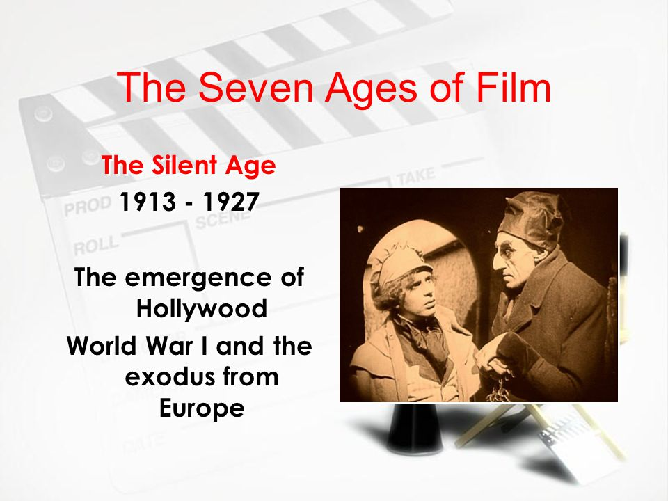 The Seven Ages of Film The Silent Age 1913 - 1927 The emergence of Hollywood World War I and the exodus from Europe The Silent Age 1913 - 1927 The eme