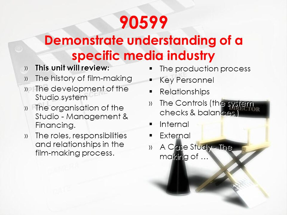 90599 Demonstrate understanding of a specific media industry » This unit will review : »The history of film-making »The development of the Studio syst