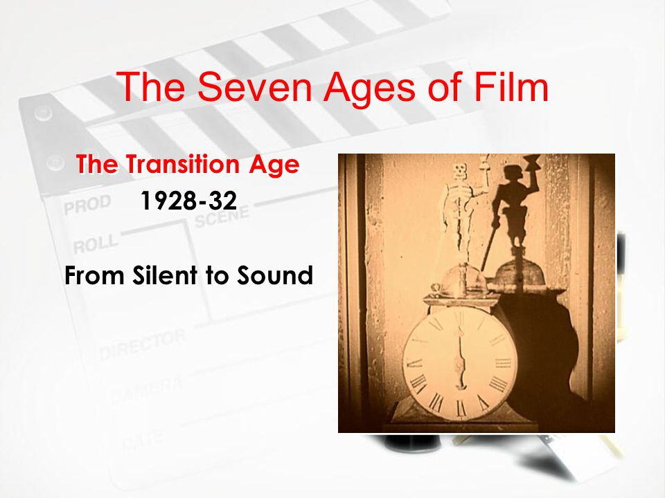 The Seven Ages of Film The Transition Age 1928-32 From Silent to Sound The Transition Age 1928-32 From Silent to Sound
