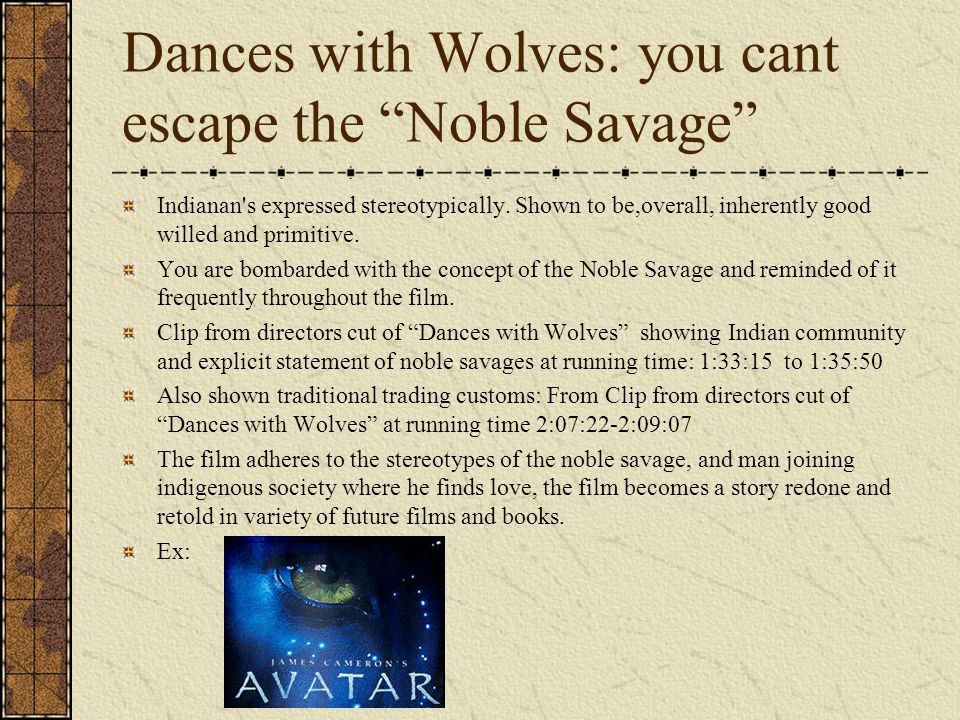 Dances with Wolves: you cant escape the Noble Savage Indianan's expressed stereotypically. Shown to be,overall, inherently good willed and primitive.
