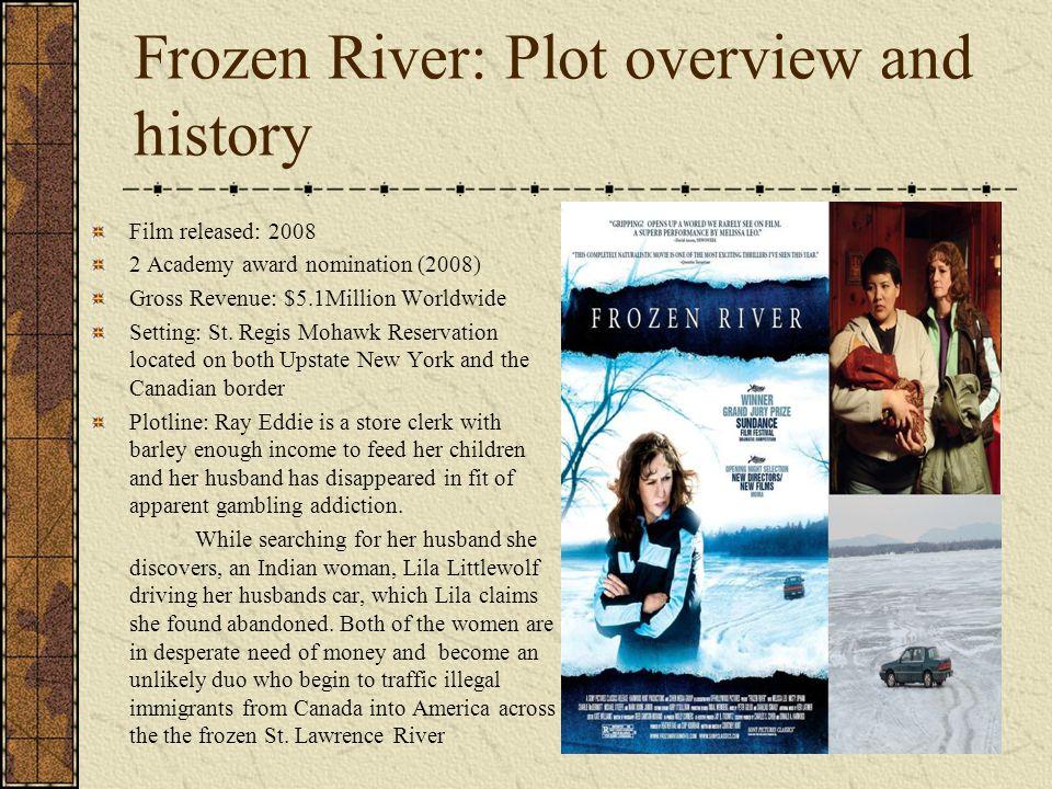 Frozen River: Plot overview and history Film released: 2008 2 Academy award nomination (2008) Gross Revenue: $5.1Million Worldwide Setting: St. Regis