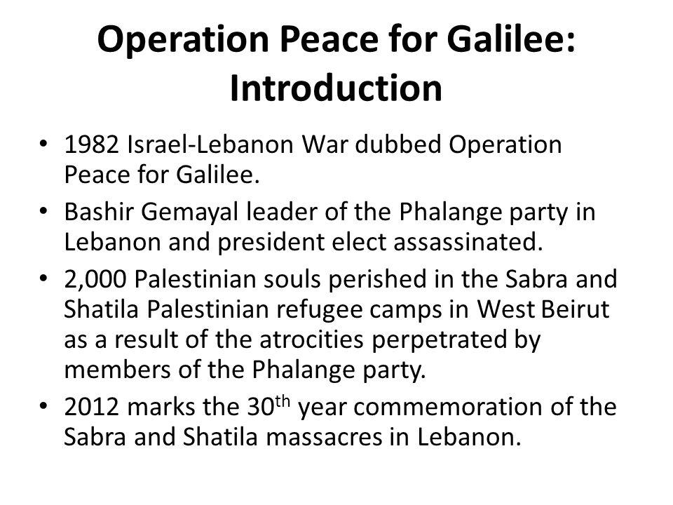 Operation Peace for Galilee: Introduction 1982 Israel-Lebanon War dubbed Operation Peace for Galilee. Bashir Gemayal leader of the Phalange party in L