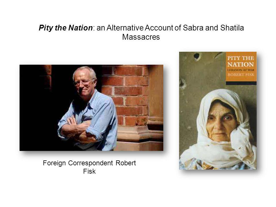 Pity the Nation: an Alternative Account of Sabra and Shatila Massacres Foreign Correspondent Robert Fisk