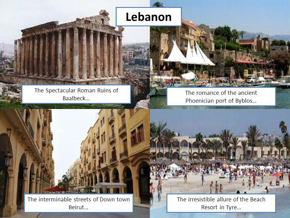 Lebanon The Spectacular Roman Ruins of Baalbeck… The interminable streets of Down town Beirut… The romance of the ancient Phoenician port of Byblos… T