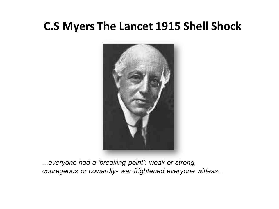 C.S Myers The Lancet 1915 Shell Shock...everyone had a breaking point: weak or strong, courageous or cowardly- war frightened everyone witless...