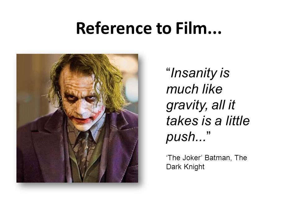 Reference to Film... Insanity is much like gravity, all it takes is a little push... The Joker Batman, The Dark Knight