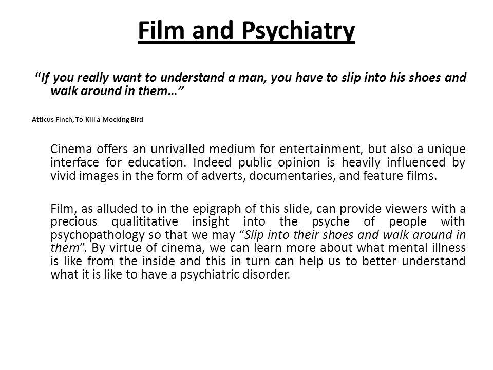 Film and Psychiatry If you really want to understand a man, you have to slip into his shoes and walk around in them… Atticus Finch, To Kill a Mocking