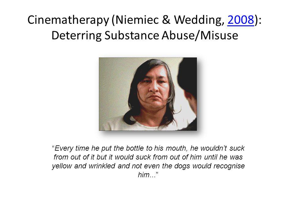 Cinematherapy (Niemiec & Wedding, 2008): Deterring Substance Abuse/Misuse2008 Every time he put the bottle to his mouth, he wouldnt suck from out of i