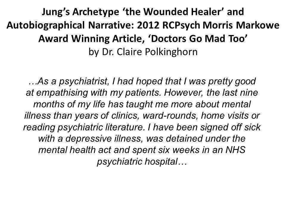 Jungs Archetype the Wounded Healer and Autobiographical Narrative: 2012 RCPsych Morris Markowe Award Winning Article, Doctors Go Mad Too by Dr. Claire