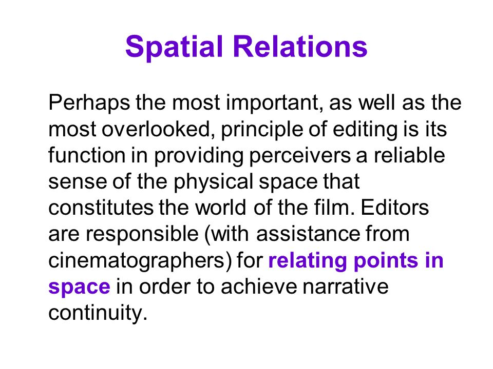 Spatial Relations Perhaps the most important, as well as the most overlooked, principle of editing is its function in providing perceivers a reliable