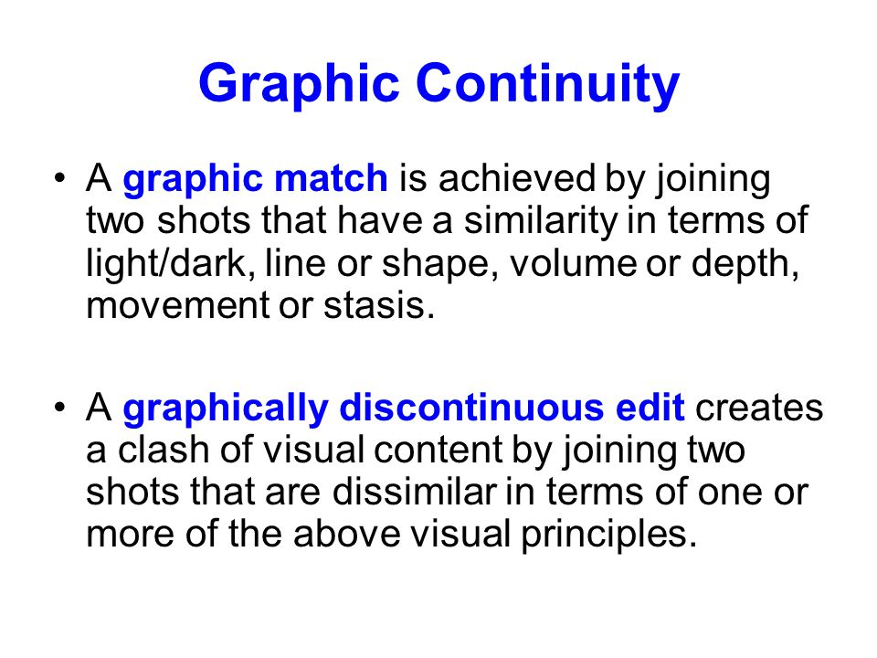 Graphic Continuity A graphic match is achieved by joining two shots that have a similarity in terms of light/dark, line or shape, volume or depth, mov