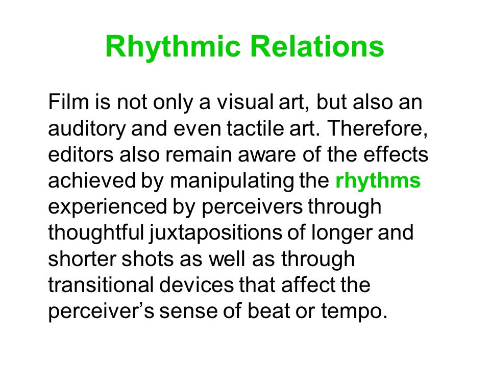 Rhythmic Relations Film is not only a visual art, but also an auditory and even tactile art. Therefore, editors also remain aware of the effects achie