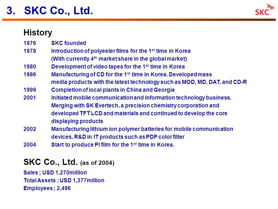 6 Mobile Device Mobile Device Handset 2001 USD 324 million USD 324 million 4.SKC Business Fields Film Chemical Mobile Material Mobile Material Division Product Business Start Business Start 2004 Sales 2004 Sales Competitive Power Competitive Power PET Film PEN Film PI Film PET Film PEN Film PI Film PO, PG, SM LIPB 1978 2001 (Merge) 2001 (Merge) 2003 USD 260 million USD 260 million USD 415 million USD 415 million Display Material Display Material Films for LCD PDP Filter Films for LCD PDP Filter 1998 USD 272 million USD 272 million SKY Whole Supply to SK Teletech SKY Whole Supply to SK Teletech 1 st in Korea 3 rd ~4 th in the world 1 st in Korea 3 rd ~4 th in the world PO, PG Sole Supplier of Korea Market PO, PG Sole Supplier of Korea Market 1 st Class in Korea 1 st in the world