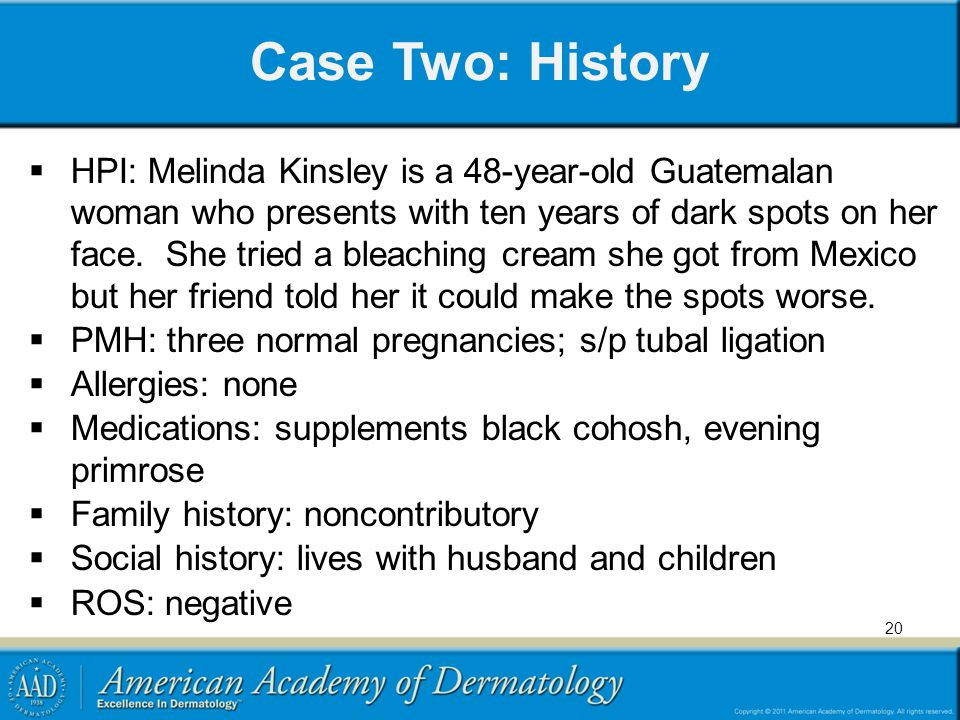 20 Case Two: History HPI: Melinda Kinsley is a 48-year-old Guatemalan woman who presents with ten years of dark spots on her face. She tried a bleachi