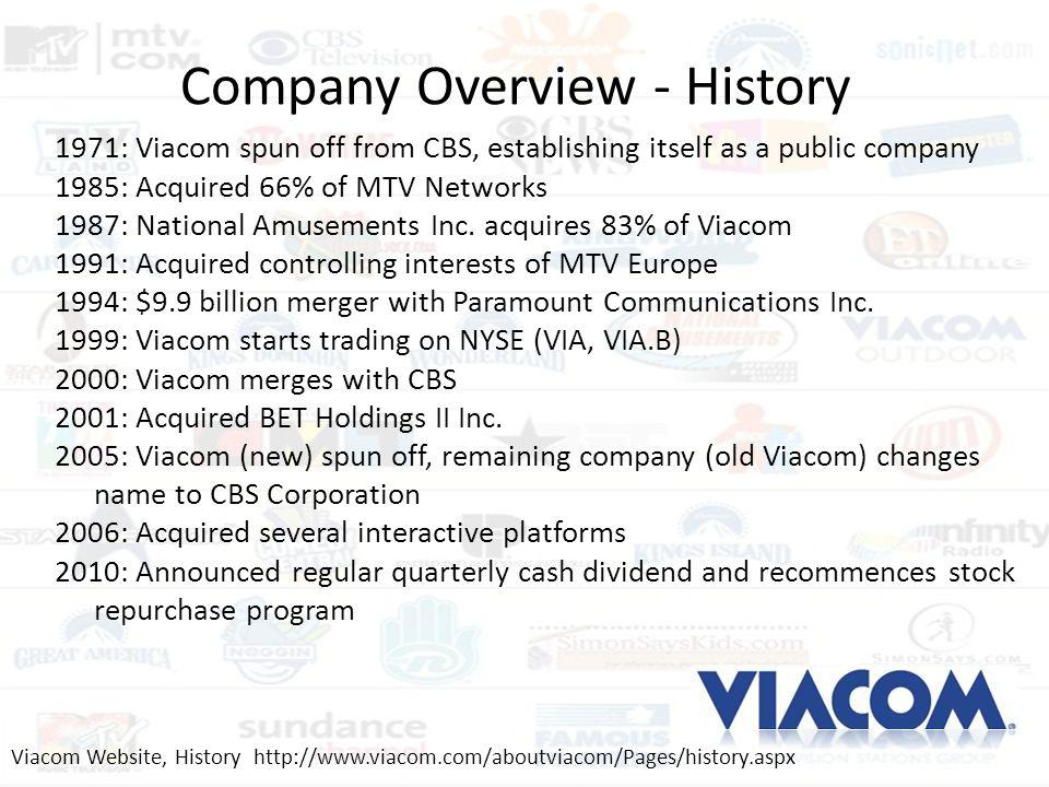 Company Overview - History 1971: Viacom spun off from CBS, establishing itself as a public company 1985: Acquired 66% of MTV Networks 1987: National A