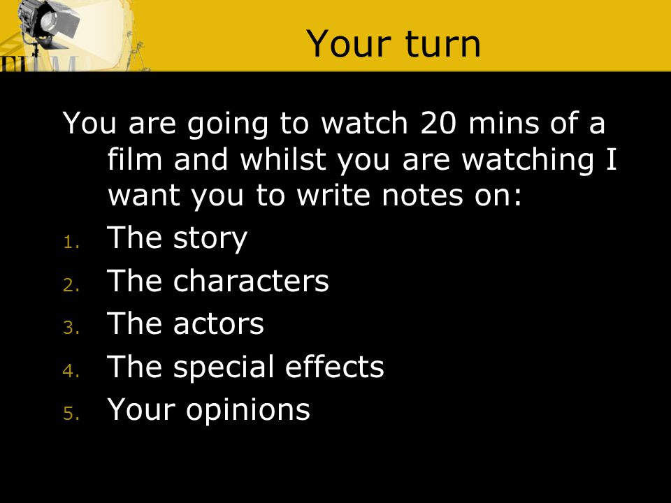 Your turn You are going to watch 20 mins of a film and whilst you are watching I want you to write notes on: 1. The story 2. The characters 3. The act