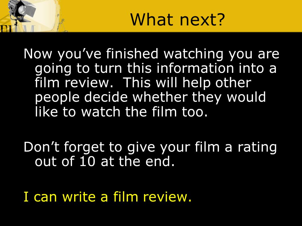 What next? Now youve finished watching you are going to turn this information into a film review. This will help other people decide whether they woul